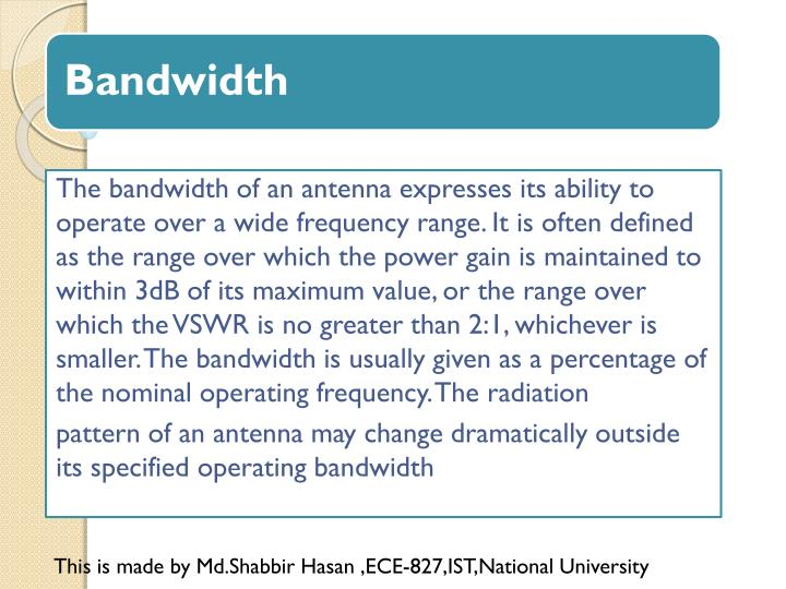 The bandwidth of an antenna expresses its ability to operate over a wide frequency range. It is often defined as the range over which the power gain is maintained to within 3dB of its maximum value, or the range over which the VSWR is no greater than 2:1, whichever is smaller. The bandwidth is usually given as a percentage of the nominal operating frequency. The radiation