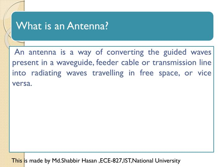 An antenna is a way of converting the guided waves  present in a waveguide, feeder cable or transmis...