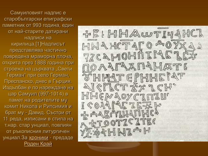 """Самуиловият надпис е старобългарски епиграфски паметник от 993 година, един от най-старите датирани надписи на кирилица.[1]Надписът представлява частично повредена мраморна плоча, открита през 1888 година при строежа на църквата """"Свети Герман"""" при село Герман, Преспанско, днес в Гърция. Издълбан е по нареждане на цар Самуил (997-1014) в памет на родителите му комит Никола и Рипсимия и брат му - Давид. Състои от 11 реда, изписани в стила на т.нар. стар унциал, повлиян от ръкописния литургичен унциал.За"""