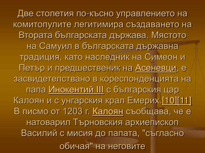 Две столетия по-късно управлението на комитопулите легитимира създаването на Втората българската държава. Мястото на Самуил в българската държавна традиция, като наследник на Симеон и Петър и предшественик на