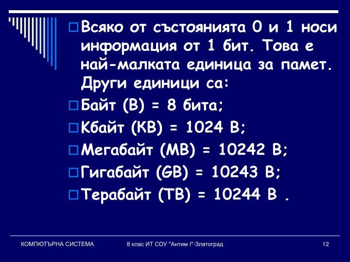 Всяко от състоянията 0 и 1 носи информация от 1 бит. Това е най-малката единица за памет. Други единици са: