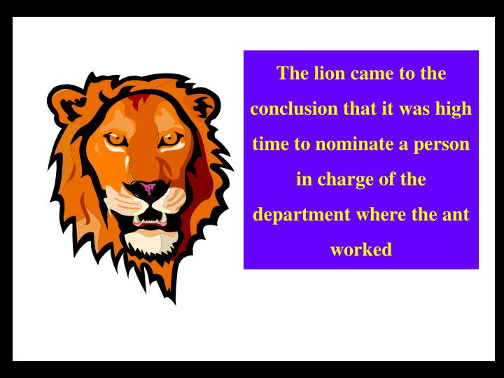 The lion came to the conclusion that it was high time to nominate a person in charge of the department where the ant worked