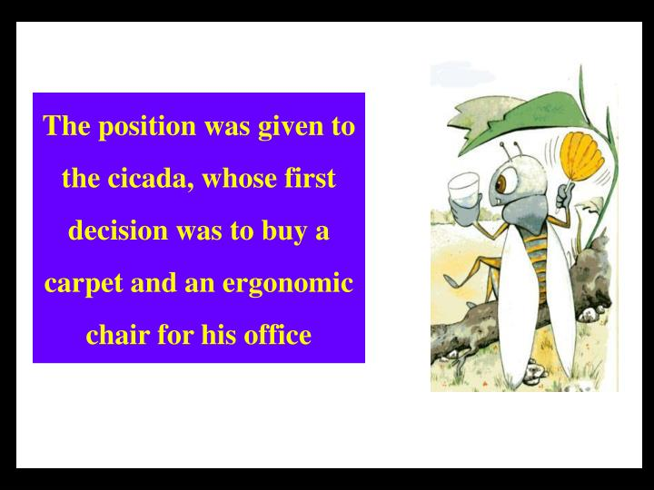 The position was given to the cicada, whose first decision was to buy a carpet and an ergonomic chair for his office