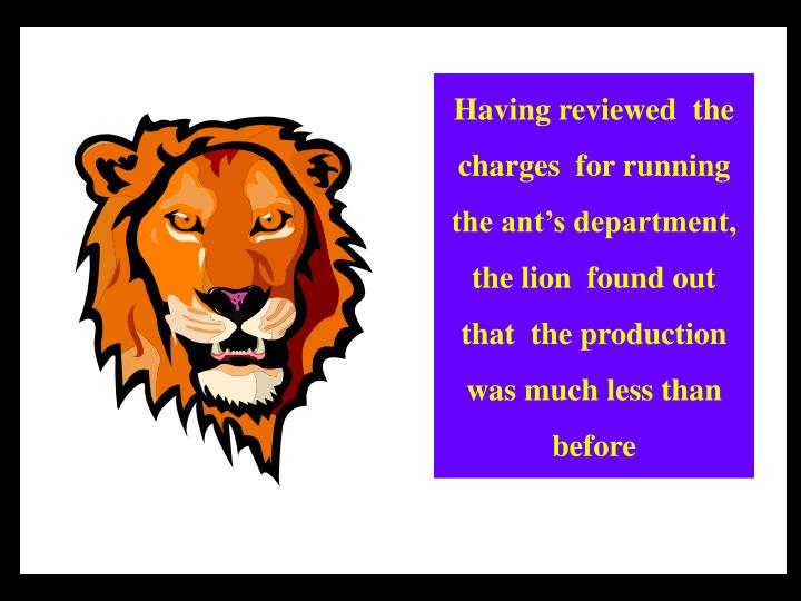 Having reviewed  the  charges  for running the ant's department, the lion  found out that  the production   was much less than  before