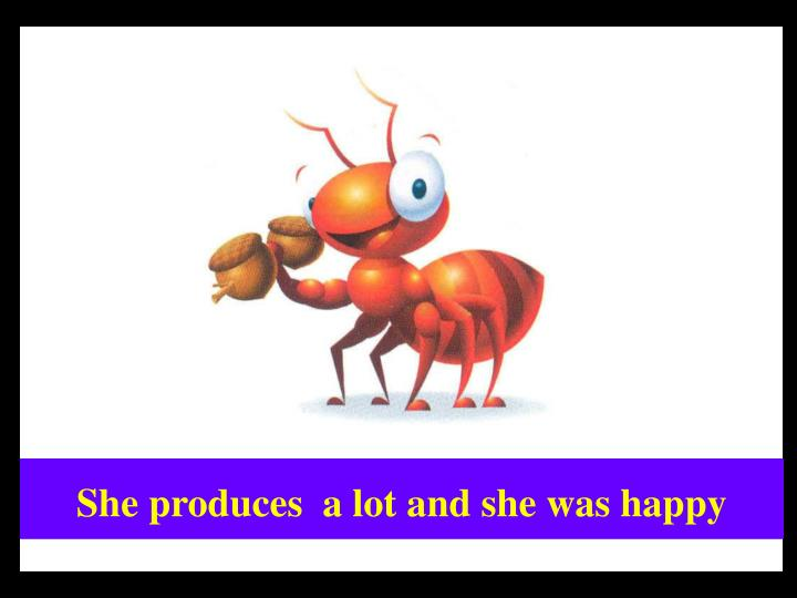 She produces  a lot and she was happy