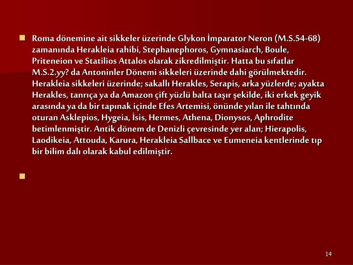 Roma dönemine ait sikkeler üzerinde Glykon İmparator Neron (M.S.54-68) zamanında Herakleia rahibi, Stephanephoros, Gymnasiarch, Boule, Priteneion ve Statilios Attalos olarak zikredilmiştir. Hatta bu sıfatlar M.S.2.yy? da Antoninler Dönemi sikkeleri üzerinde dahi görülmektedir. Herakleia sikkeleri üzerinde; sakallı Herakles, Serapis, arka yüzlerde; ayakta Herakles, tanrıça ya da Amazon çift yüzlü balta taşır şekilde, iki erkek geyik arasında ya da bir tapınak içinde Efes Artemisi, önünde yılan ile tahtında oturan Asklepios, Hygeia, İsis, Hermes, Athena, Dionysos, Aphrodite betimlenmiştir. Antik dönem de Denizli çevresinde yer alan; Hierapolis, Laodikeia, Attouda, Karura, Herakleia Sallbace ve Eumeneia kentlerinde tıp bir bilim dalı olarak kabul edilmiştir.