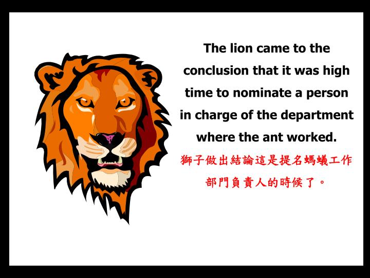 The lion came to the conclusion that it was high time to nominate a person in charge of the department where the ant worked.