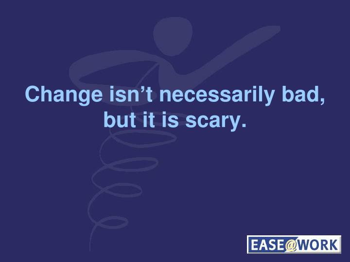 Change isn't necessarily bad, but it is scary.