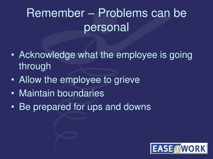 Remember – Problems can be personal
