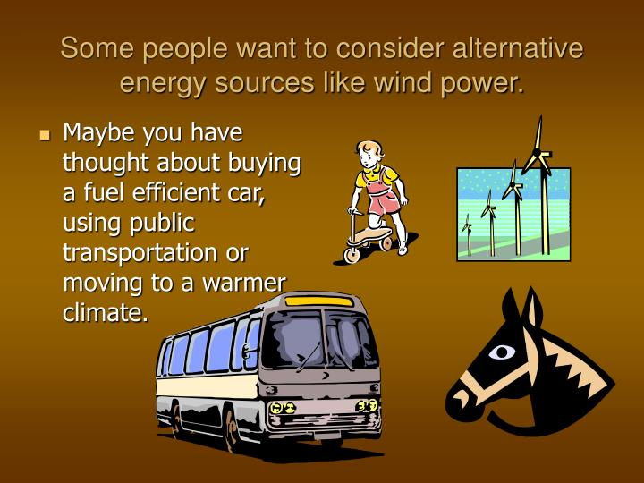 Some people want to consider alternative energy sources like wind power.