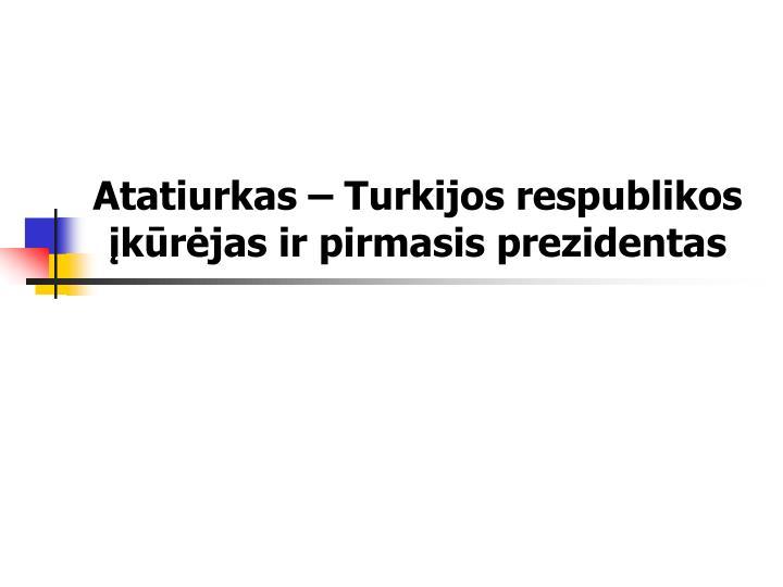 Atatiurkas – Turkijos respublikos įkūrėjas ir pirmasis prezidentas