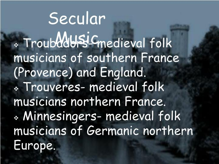 Troubadors- medieval folk musicians of southern France (Provence) and England.