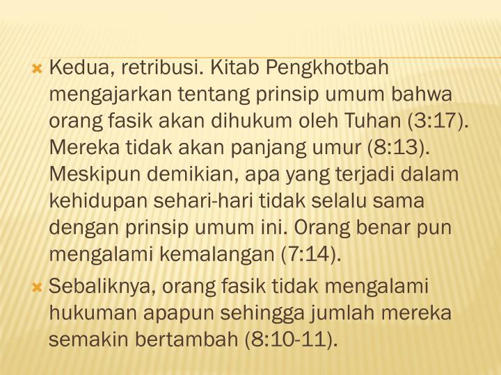 Kedua, retribusi. Kitab Pengkhotbah mengajarkan tentang prinsip umum bahwa orang fasik akan dihukum oleh Tuhan (3:17). Mereka tidak akan panjang umur (8:13). Meskipun demikian, apa yang terjadi dalam kehidupan sehari-hari tidak selalu sama dengan prinsip umum ini. Orang benar pun mengalami kemalangan (7:14).