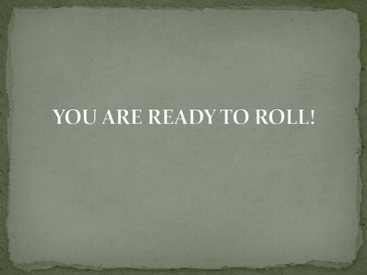 YOU ARE READY TO ROLL!