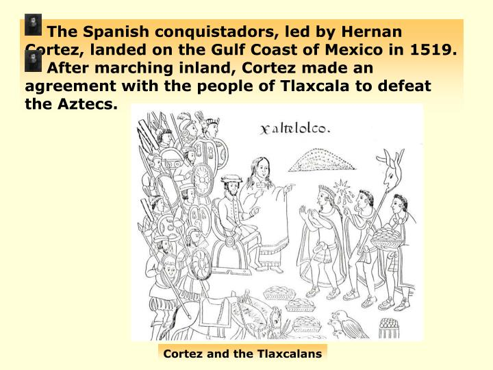 The Spanish conquistadors, led by Hernan Cortez, landed on the Gulf Coast of Mexico in 1519.