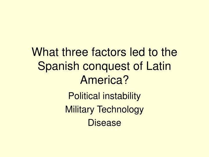 What three factors led to the Spanish conquest of Latin America?