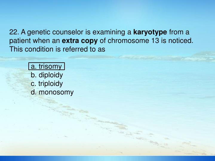 22. A genetic counselor is examining a