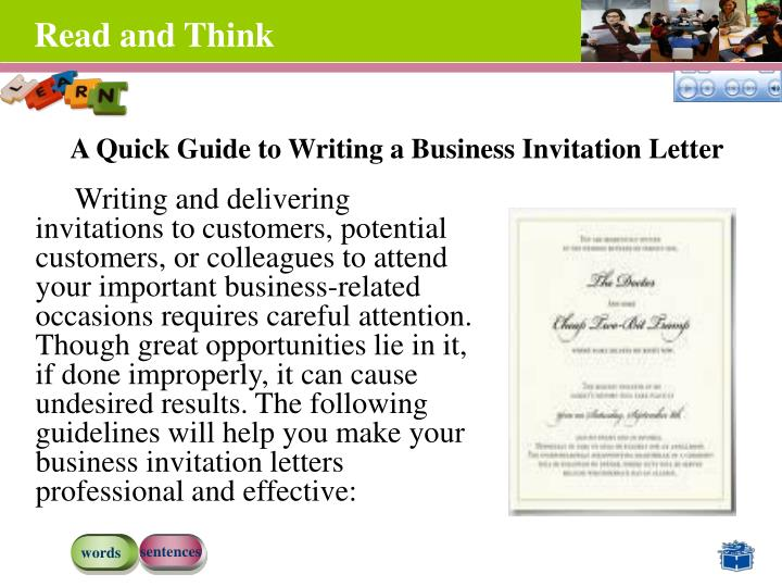 Writing and delivering invitations to customers, potential customers, or colleagues to attend your important business-related occasions requires careful attention. Though great opportunities lie in it, if done improperly, it can cause undesired results. The following guidelines will help you make your business invitation letters professional and effective: