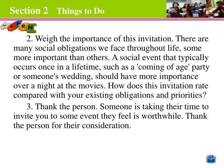2. Weigh the importance of this invitation. There are many social obligations we face throughout life, some more important than others. A social event that typically occurs once in a lifetime, such as a 'coming of age' party or someone's wedding, should have more importance over a night at the movies. How does this invitation rate compared with your existing obligations and priorities?