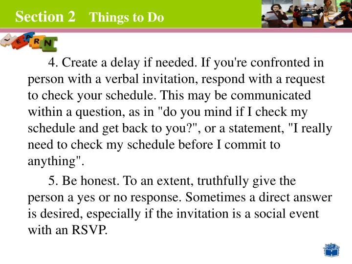 4. Create a delay if needed. If you're confronted in person with a verbal invitation, respond with a request to check your schedule. This may be communicated within a