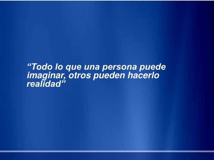 """""""Todo lo que una persona puede imaginar, otros pueden hacerlo realidad"""""""
