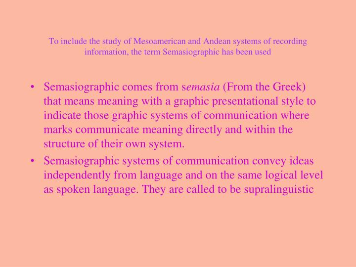 To include the study of Mesoamerican and Andean systems of recording information, the term Semasiographic has been used