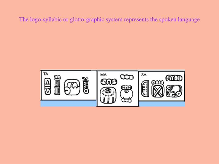 The logo-syllabic or glotto-graphic system represents the spoken language