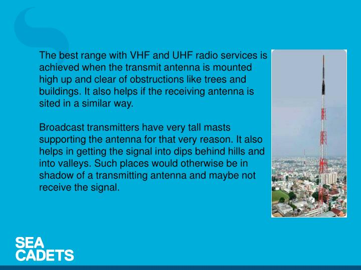 The best range with VHF and UHF radio services is achieved when the transmit antenna is mounted high up and clear of obstructions like trees and buildings. It also helps if the receiving antenna is sited in a similar way.