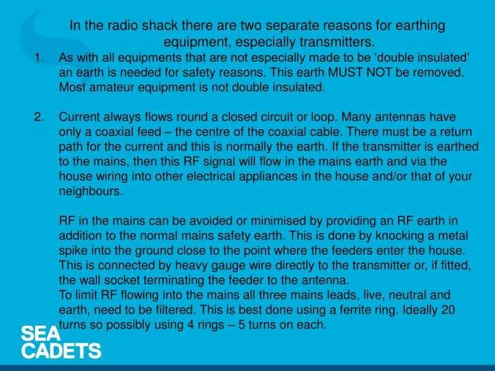 In the radio shack there are two separate reasons for earthing equipment, especially transmitters.