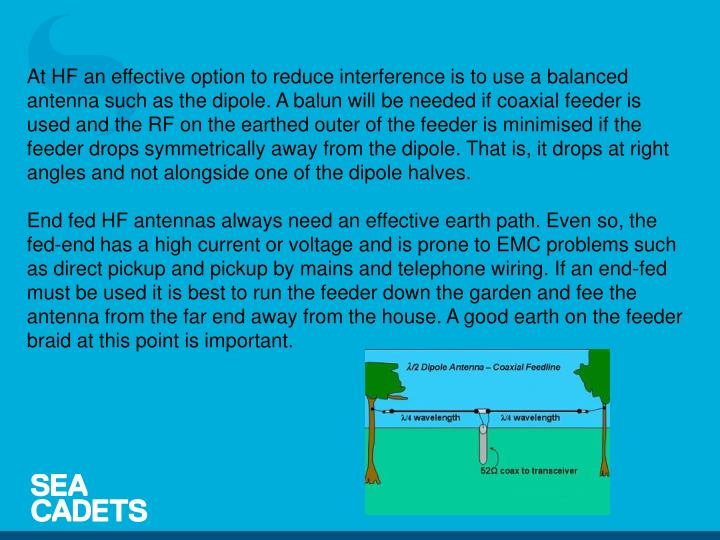 At HF an effective option to reduce interference is to use a balanced antenna such as the dipole. A balun will be needed if coaxial feeder is used and the RF on the earthed outer of the feeder is minimised if the feeder drops symmetrically away from the dipole. That is, it drops at right angles and not alongside one of the dipole halves.