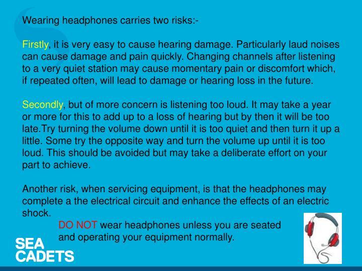 Wearing headphones carries two risks:-