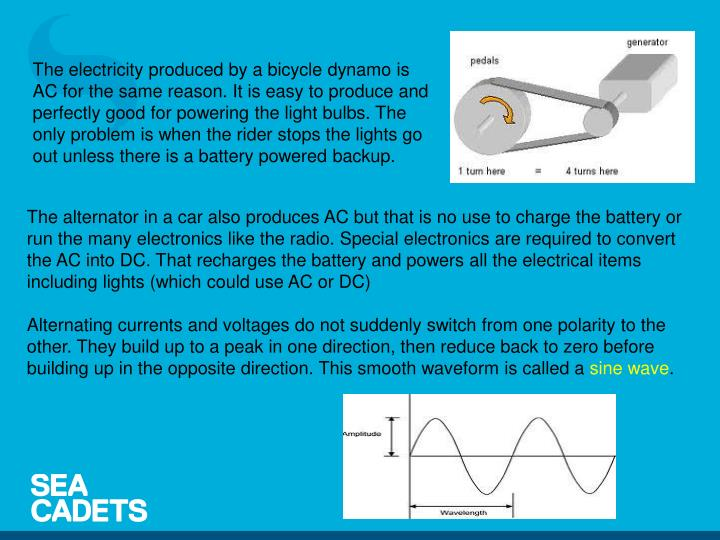 The electricity produced by a bicycle dynamo is AC for the same reason. It is easy to produce and perfectly good for powering the light bulbs. The only problem is when the rider stops the lights go out unless there is a battery powered backup.