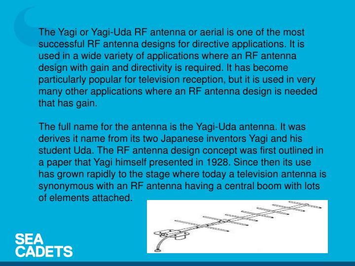 The Yagi or Yagi-Uda RF antenna or aerial is one of the most successful RF antenna designs for directive applications. It is used in a wide variety of applications where an RF antenna design with gain and directivity is required. It has become particularly popular for television reception, but it is used in very many other applications where an RF antenna design is needed that has gain.