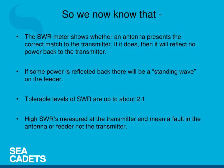The SWR meter shows whether an antenna presents the correct match to the transmitter. If it does, then it will reflect no power back to the transmitter.