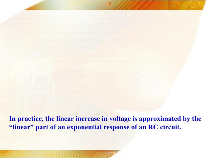 In practice, the linear increase in voltage is approximated by the linear part of an exponential response of an RC circuit.