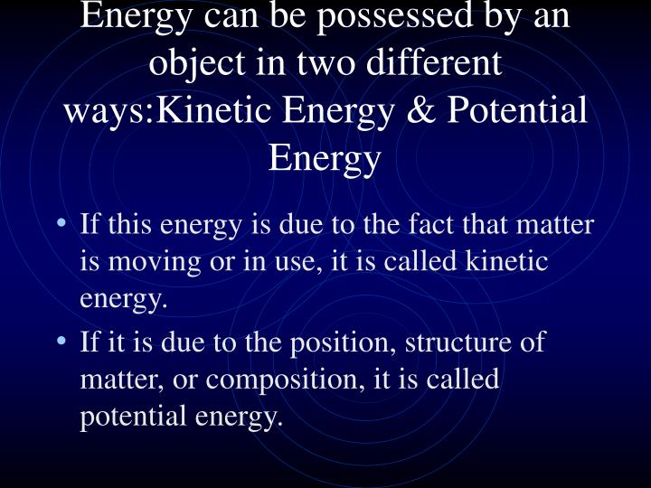 Energy can be possessed by an object in two different ways:Kinetic Energy & Potential Energy