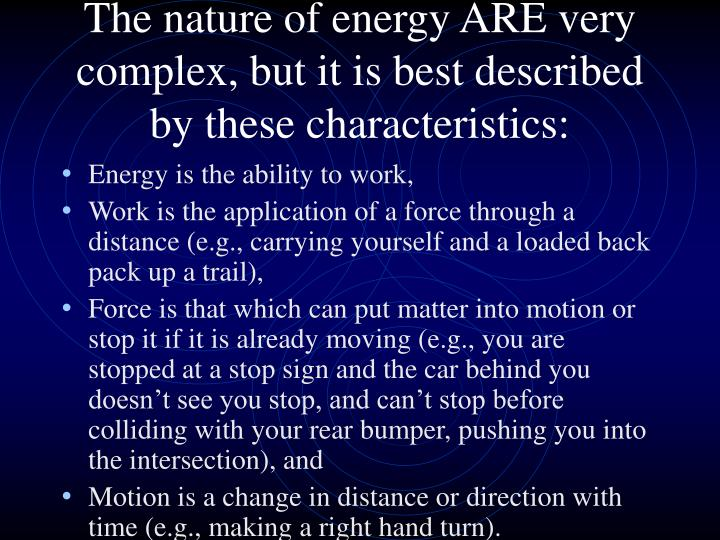 The nature of energy ARE very complex, but it is best described by these characteristics: