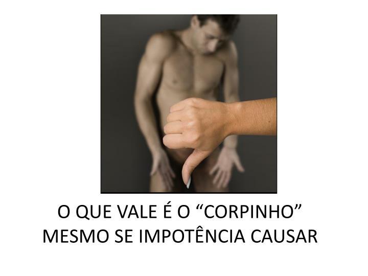 """O QUE VALE É O """"CORPINHO""""      MESMO SE IMPOTÊNCIA CAUSAR"""
