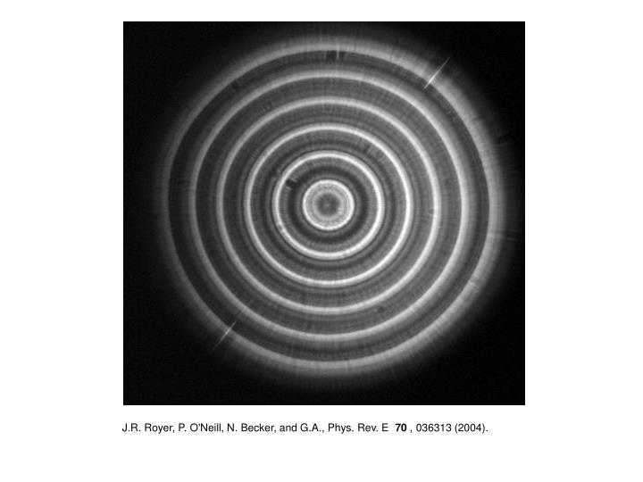 J.R. Royer, P. O'Neill, N. Becker, and G.A., Phys. Rev. E