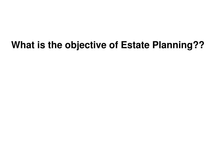 What is the objective of Estate Planning??
