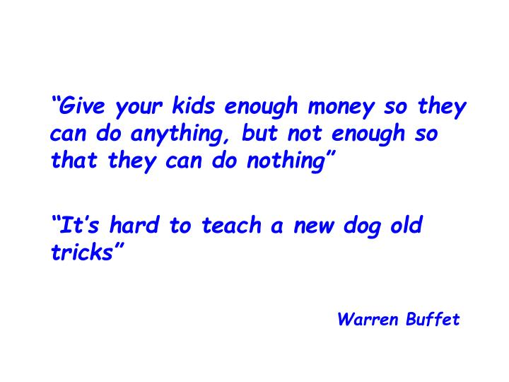 """Give your kids enough money so they can do anything, but not enough so that they can do nothing"""