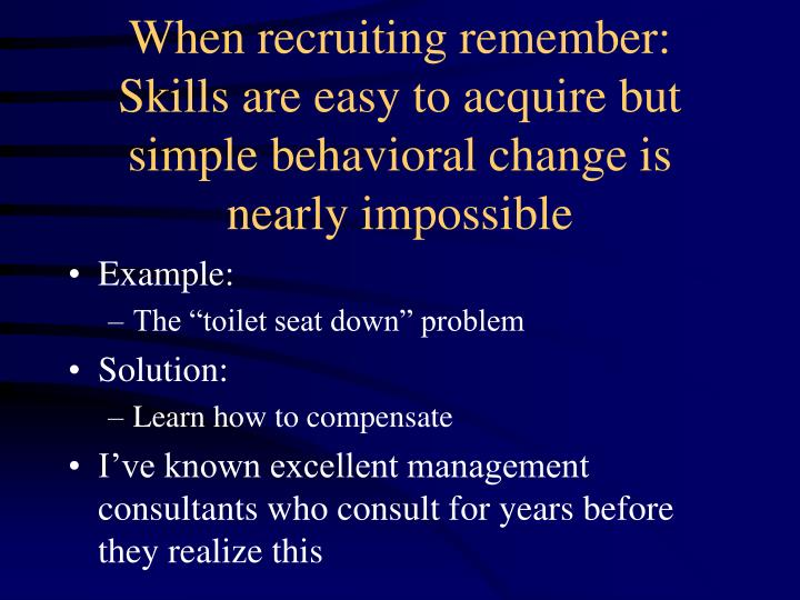 When recruiting remember: Skills are easy to acquire but simple behavioral change is nearly impossible