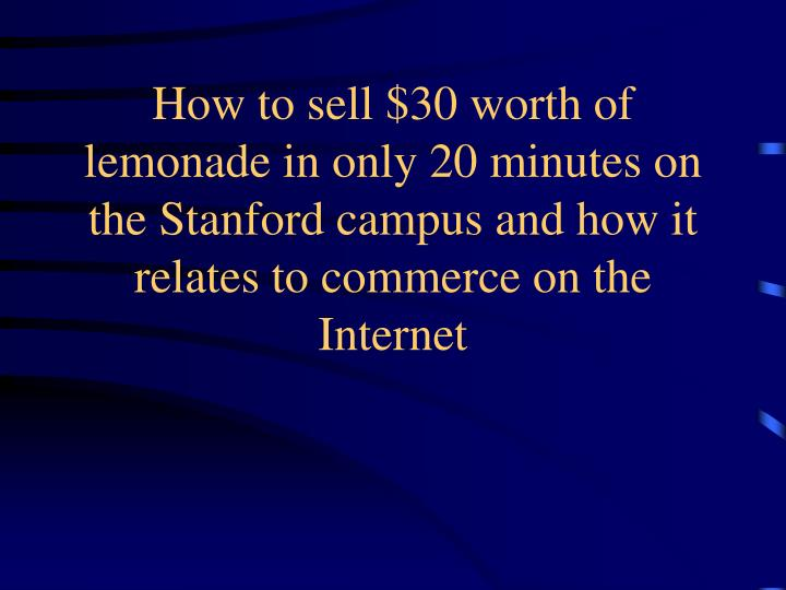 How to sell $30 worth of lemonade in only 20 minutes on the Stanford campus and how it relates to commerce on the Internet