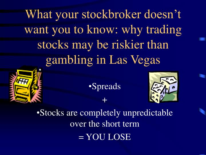 What your stockbroker doesn't want you to know: why trading stocks may be riskier than gambling in Las Vegas