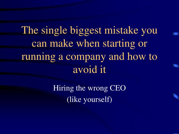 The single biggest mistake you can make when starting or running a company and how to avoid it