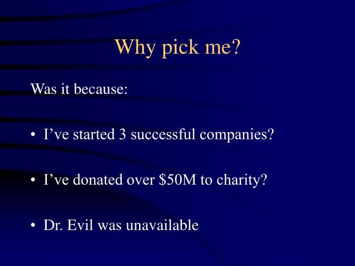 Why pick me?