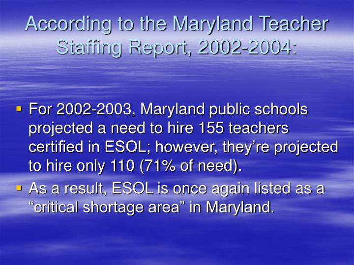 According to the Maryland Teacher Staffing Report, 2002-2004:
