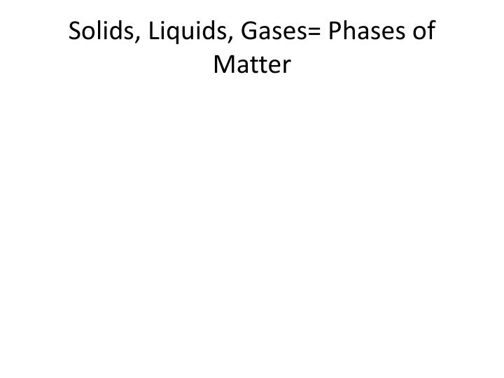 Solids, Liquids, Gases= Phases of Matter
