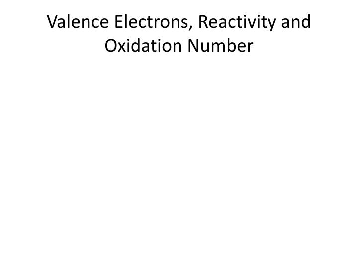 Valence Electrons, Reactivity and Oxidation Number