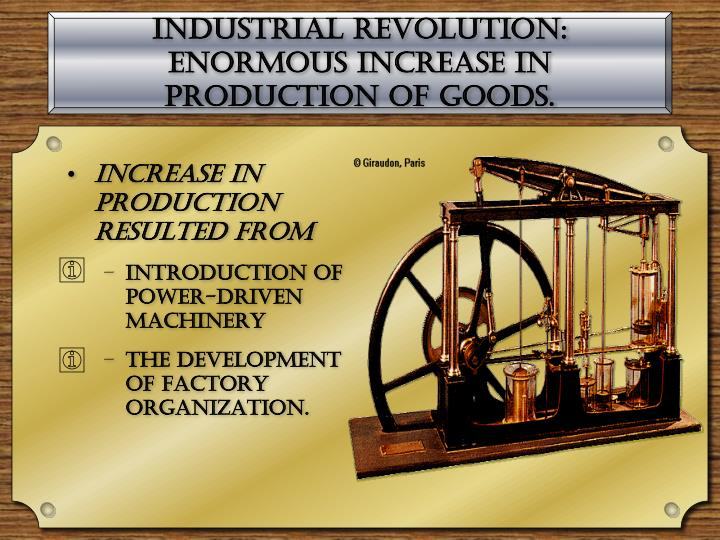 Industrial Revolution: enormous increase in production of goods.